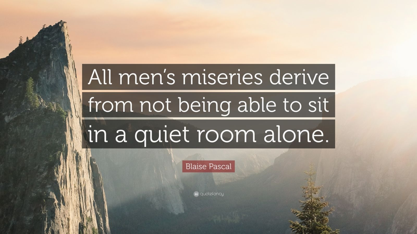 Quote - Blaise Pascal - All mens miseries derive from not being able to sit in a quiet room alone